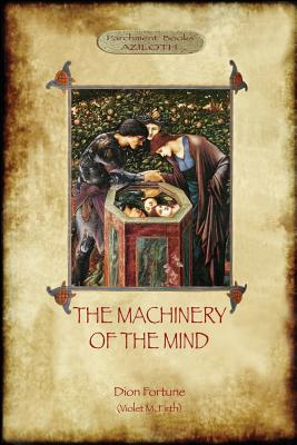 The Machinery of the Mind: The Mechanisms Underlying Esoteric and Occult Experience (Aziloth Books) by Violet M. Firth, Dion Fortune
