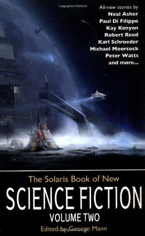 The Solaris Book of New Science Fiction, Volume Two by David Louis Edelman, Brenda Cooper, Michael Moorcock, Paul Di Filippo, Mary Robinette Kowal, Chris Roberson, Dan Abnett, George Mann, Neal Asher, Karl Schroeder, Robert Reed, Peter Watts, Kay Kenyon, Dominic Green