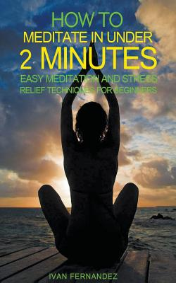 How to Meditate in Under 2 Minutes: Easy Meditation and Stress Relief Techniques for Beginners by Ivan Fernandez