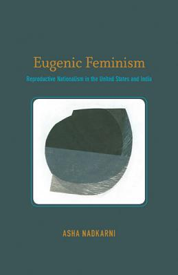 Eugenic Feminism: Reproductive Nationalism in the United States and India by Asha Nadkarni