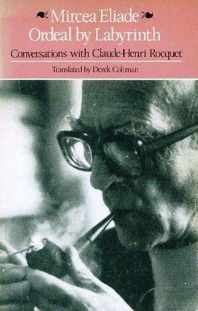 Ordeal by Labyrinth: Conversations with Claude-Henri Rocquet by Derek Coltman, Mircea Eliade