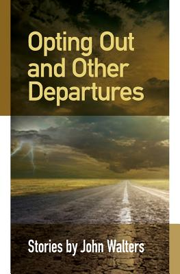 Opting Out and Other Departures: Stories by John Walters
