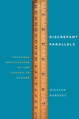 Discrepant Parallels: Cultural Implications of the Canada-Us Border by Gillian Roberts