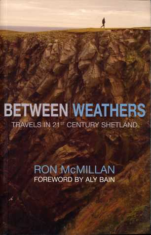 Between Weathers: Travels in 21st Century Shetland by Ron McMillan