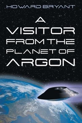 A Visitor from the Planet of Argon by Howard Bryant