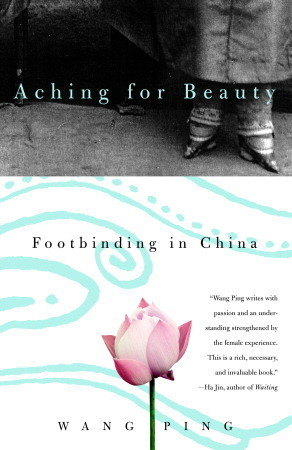 Aching for Beauty: Footbinding in China by Wang Ping