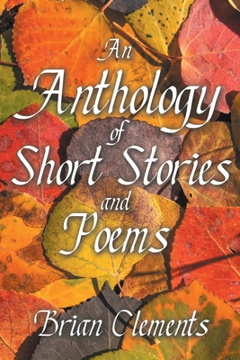 An Anthology of Short Stories and Poems by Brian Clements