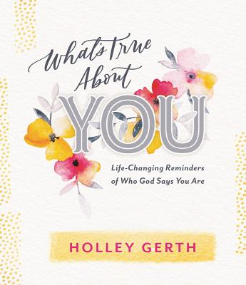 What's True about You: Life-Changing Reminders of Who God Says You Are by Holley Gerth