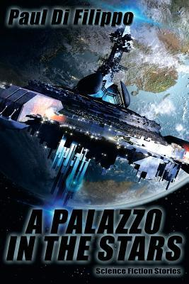 A Palazzo in the Stars: Science Fiction Stories by Paul Di Filippo