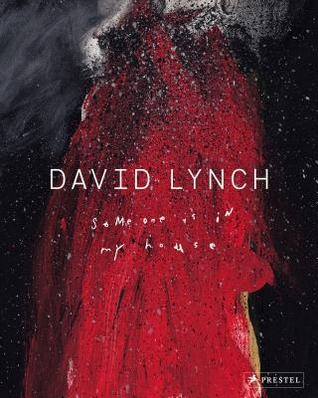 David Lynch: Someone is in My House by David Lynch, Michael Chabon, Petra Giloy-Hirtz, Patti Smith, Stijn Huijts, Kristine McKenna