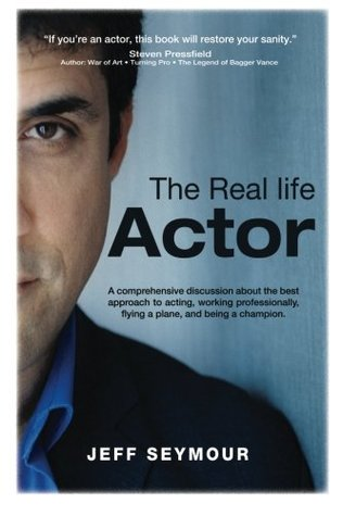 The Real Life Actor: A comprehensive discussion about the best approach to acting, working professionally, flying a plane, and being a champion. by Jeff Seymour