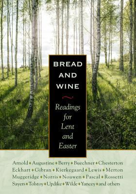 Bread and Wine: Readings for Lent and Easter by Dorothy L. Sayers, Wendell Berry, Thomas Merton, N.T. Wright, G.K. Chesterton, C.S. Lewis, Henri J.M. Nouwen