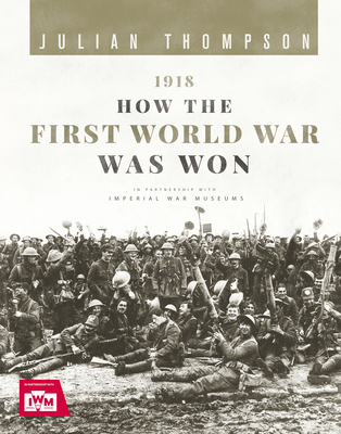1918: How the First World War Was Won by Julian Thompson