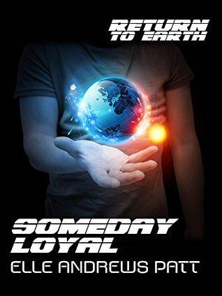 Someday Loyal (Return To Earth) by Veronica H. Hart, Elle Andrews Patt, Bria Burton
