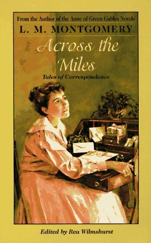 Across the Miles: Tales of Correspondence by L.M. Montgomery, Rea Wilmshurst