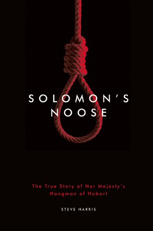 Solomon's Noose - The True Story of Her Majesty's Hangman of Hobart. by Steve Harris