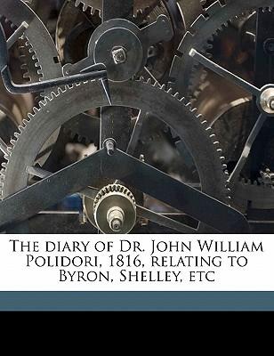 The Diary of Dr. John William Polidori, 1816, Relating to Byron, Shelley, Etc by John William Polidori, William Michael Rossetti