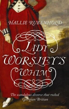Lady Worsley's Whim: The divorce that Scandalised Georgian England by Hallie Rubenhold