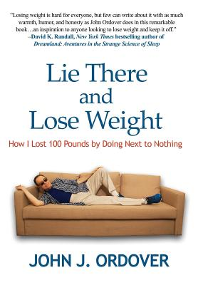 Lie There and Lose Weight: How I Lost 100 Pounds By Doing Next to Nothing by John J. Ordover