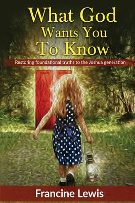 What God Wants You To Know: Restoring Foundational Truths to the Joshua Generation by Francine Lewis