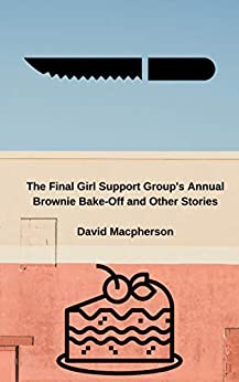 The Final Girl Support Group's Annual Brownie Bake Off and Other Stories by David Macpherson