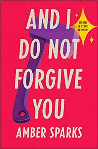 And I Do Not Forgive You: Stories and Other Revenges by Amber Sparks