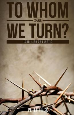 To Whom Shall We Turn?: Lord, Liar or Lunatic by Peter Heck