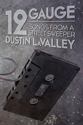 12 Gauge: Songs from a Street Sweeper by Dustin LaValley