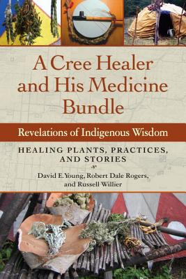 A Cree Healer and His Medicine Bundle: Revelations of Indigenous Wisdom--Healing Plants, Practices, and Stories by David Young, Russell Willier, Robert Rogers