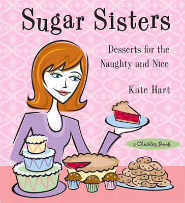 Sugar Sisters: Desserts for the Naughty and Nice by Kate Hart