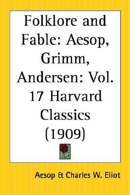 Folklore and Fable: Aesop, Grimm, Andersen (Harvard Classics, #17) by Jacob Grimm, Charles William Eliot, Hans Christian Andersen, Aesop, Wilhelm Grimm