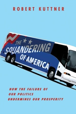 The Squandering of America: How the Failure of Our Politics Undermines Our Prosperity by Robert Kuttner