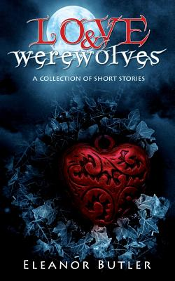 Love & Werewolves: A Collection Of Short Stories by Eleanor Butler