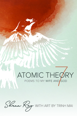 Atomic Theory 7: Poems to My Wife and God by Shann Ray