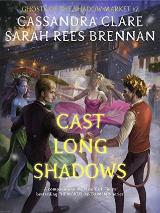Ghosts of the Shadow Market 2: Cast Long Shadows by Sarah Rees Brennan, Cassandra Clare