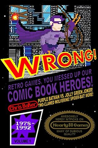 WRONG! Retro Games, You Messed Up Our Comic Book Heroes! (Awesomely Nerdy Nitpicks 1) by Matthew Waite, Chris Baker