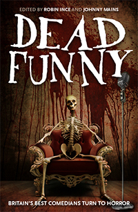 Dead Funny by Matthew Holness, Charlie Higson, Richard Herring, Al Murray, Michael Legge, Stewart Lee, Johnny Mains, Rufus Hound, Robin Ince, Katy Brand, Tim Key, Reece Shearsmith, Neil Edmond, Mitch Benn, Phill Jupitus, Danielle Wheeler, Sara Pascoe