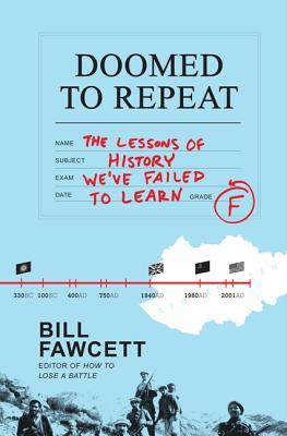 Doomed to Repeat: The Lessons of History We've Failed to Learn by Bill Fawcett