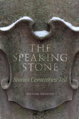 The Speaking Stone: Stories Cemeteries Tell by Michael Griffith