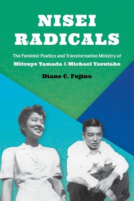 Nisei Radicals: The Feminist Poetics and Transformative Ministry of Mitsuye Yamada and Michael Yasutake by Diane C. Fujino
