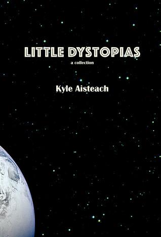 Little Dystopias by Kyle Aisteach