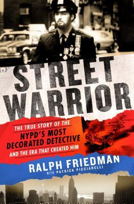 Street Warrior: The True Story of the NYPD's Most Decorated Detective and the Era That Created Him by Ralph Friedman, Patrick W. Picciarelli