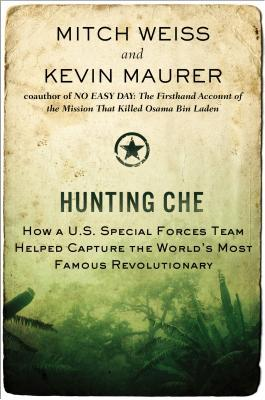 Hunting Che: How a U.S. Special Forces Team Helped Capture the World's Most Famous Revolutionary by Kevin Maurer, Mitch Weiss