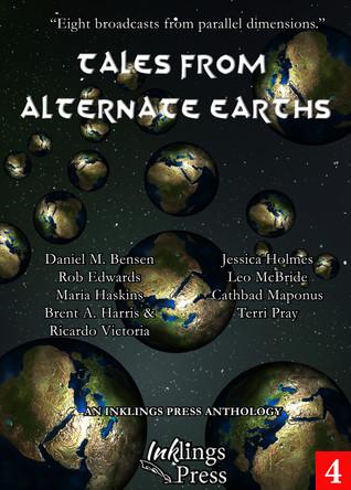 Tales From Alternate Earths by Daniel M. Bensen, Jessica Holmes, Maria Haskins, Leo McBride, Rob Edwards, Ricardo Victoria, Brent A. Harris, Terri Pray, Cathbad Maponus