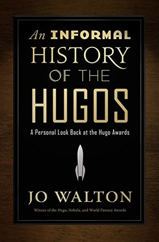 An Informal History of the Hugos: A Personal Look Back at the Hugo Awards, 1953-2000 by Jo Walton