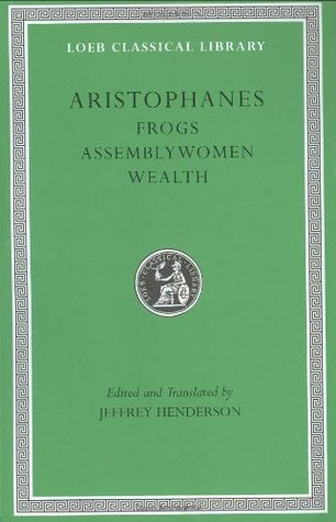 Frogs/Assemblywomen/Wealth (Loeb Classical Library 180) by Jeffrey Henderson, Aristophanes