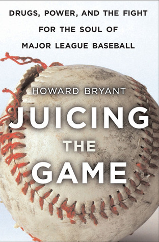 Juicing the Game: Drugs, Power, and the Fight for the Soul of Major League Baseball by Howard Bryant