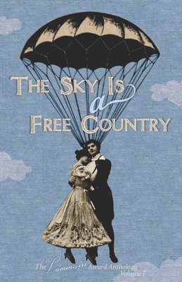 The Sky Is a Free Country: The Luminaire Award Anthology Volume I by Schuler Benson, Mary Buchinger, Kevin Catalano