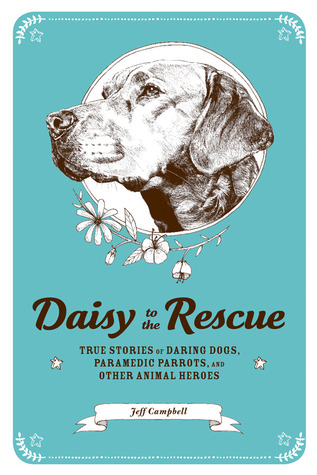 Daisy to the Rescue: True Stories of Daring Dogs, Paramedic Parrots, and Other Animal Heroes by Ramsey Beyer, Marc Bekoff, Jeff Campbell