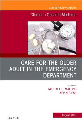 Care for the Older Adult in the Emergency Department, an Issue of Clinics in Geriatric Medicine, Volume 34-3 by Kevin Biese, Michael Malone